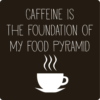 Caffeine is the foundation to my food pyramid